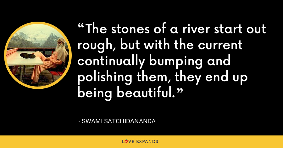 The stones of a river start out rough, but with the current continually bumping and polishing them, they end up being beautiful. - Swami Satchidananda