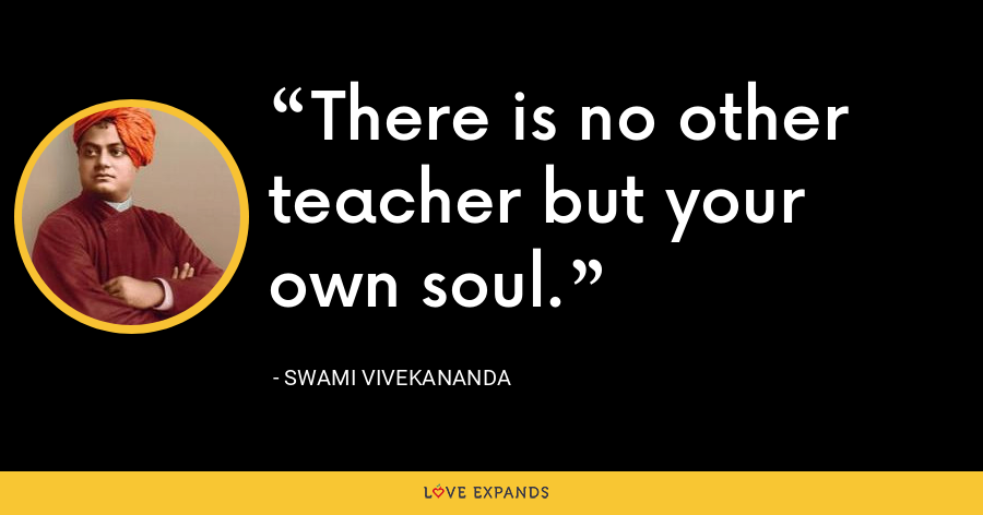 There is no other teacher but your own soul. - Swami Vivekananda