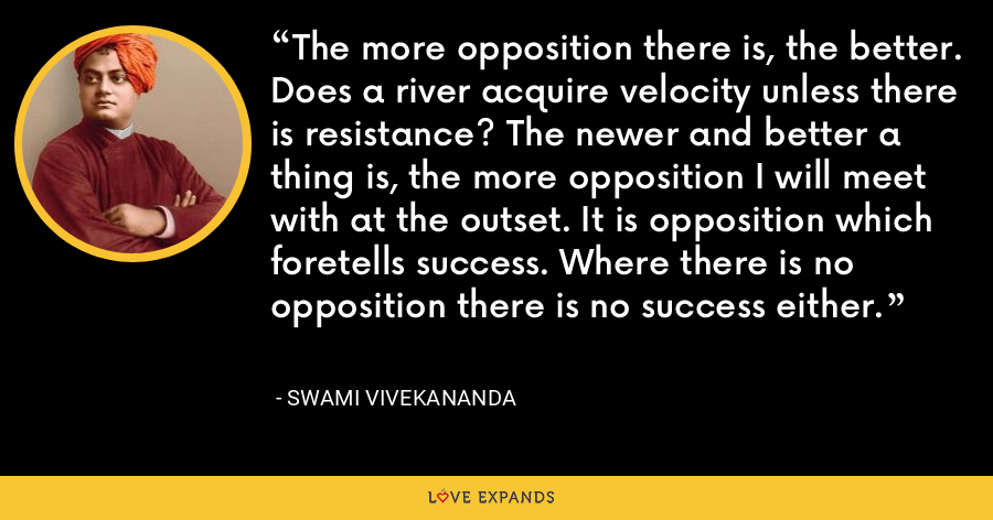 The more opposition there is, the better. Does a river acquire velocity unless there is resistance? The newer and better a thing is, the more opposition I will meet with at the outset. It is opposition which foretells success. Where there is no opposition there is no success either. - Swami Vivekananda