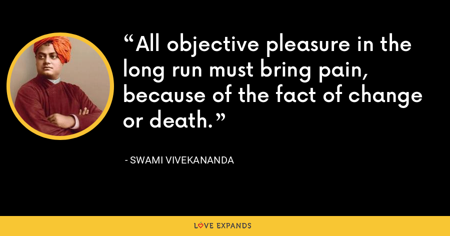 All objective pleasure in the long run must bring pain, because of the fact of change or death. - Swami Vivekananda