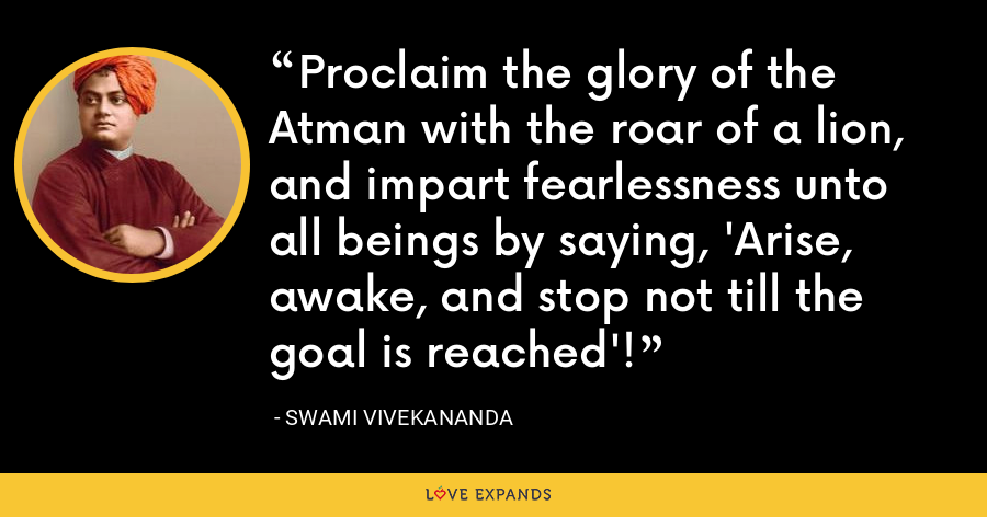 Proclaim the glory of the Atman with the roar of a lion, and impart fearlessness unto all beings by saying, 'Arise, awake, and stop not till the goal is reached'! - Swami Vivekananda