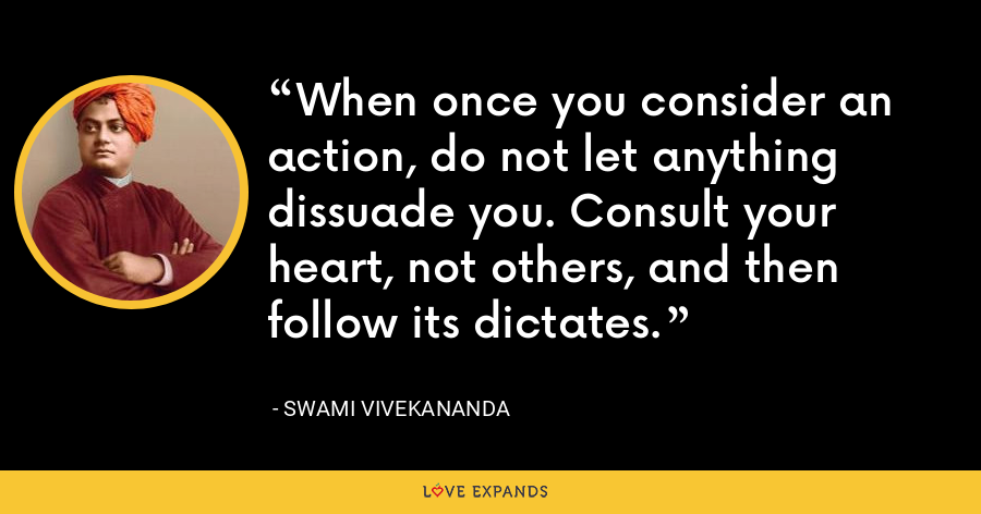 When once you consider an action, do not let anything dissuade you. Consult your heart, not others, and then follow its dictates. - Swami Vivekananda