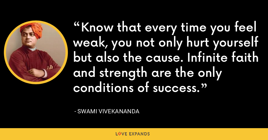 Know that every time you feel weak, you not only hurt yourself but also the cause. Infinite faith and strength are the only conditions of success. - Swami Vivekananda