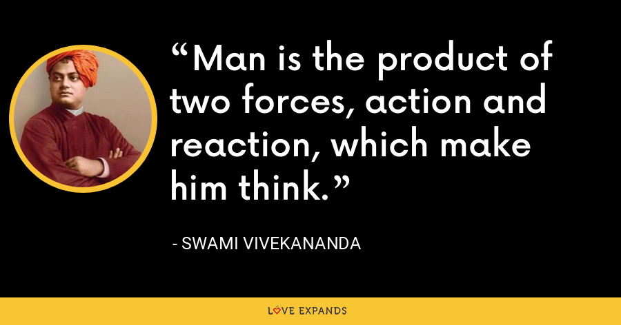 Man is the product of two forces, action and reaction, which make him think. - Swami Vivekananda