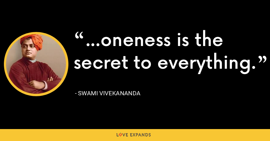 ...oneness is the secret to everything. - Swami Vivekananda