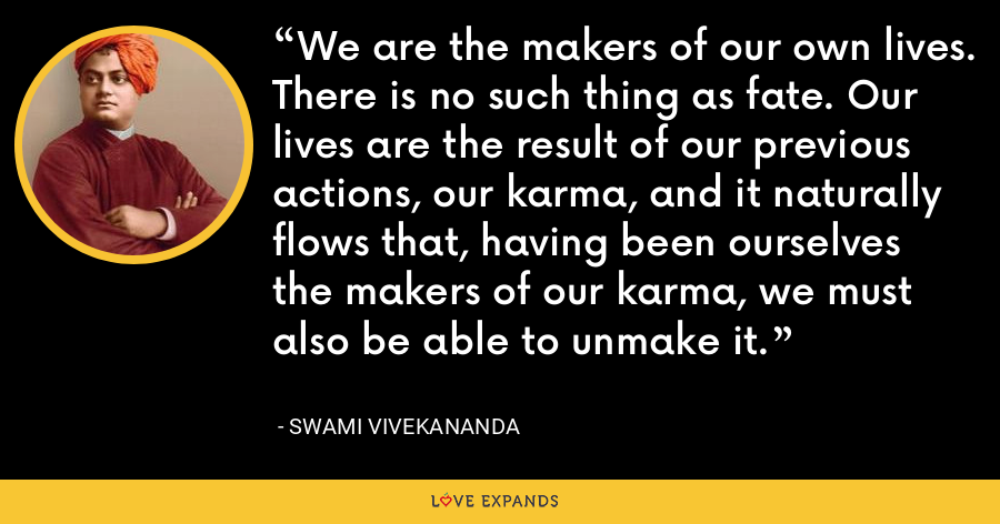We are the makers of our own lives. There is no such thing as fate. Our lives are the result of our previous actions, our karma, and it naturally flows that, having been ourselves the makers of our karma, we must also be able to unmake it. - Swami Vivekananda