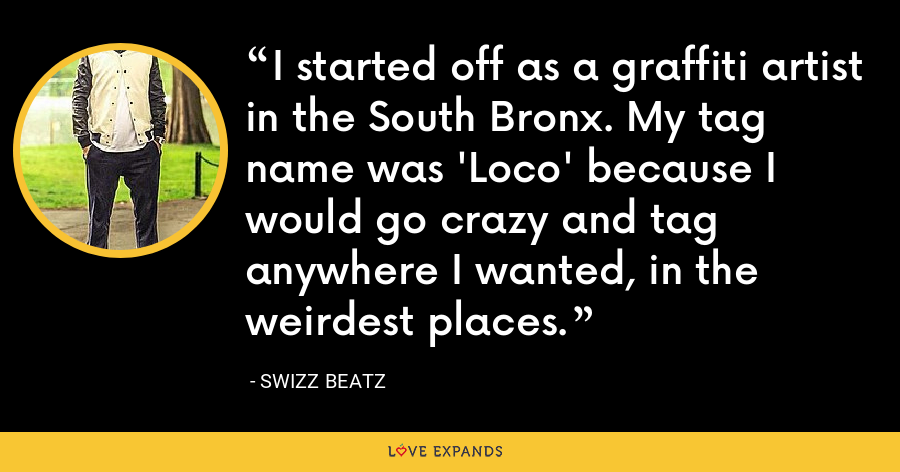 I started off as a graffiti artist in the South Bronx. My tag name was 'Loco' because I would go crazy and tag anywhere I wanted, in the weirdest places. - Swizz Beatz