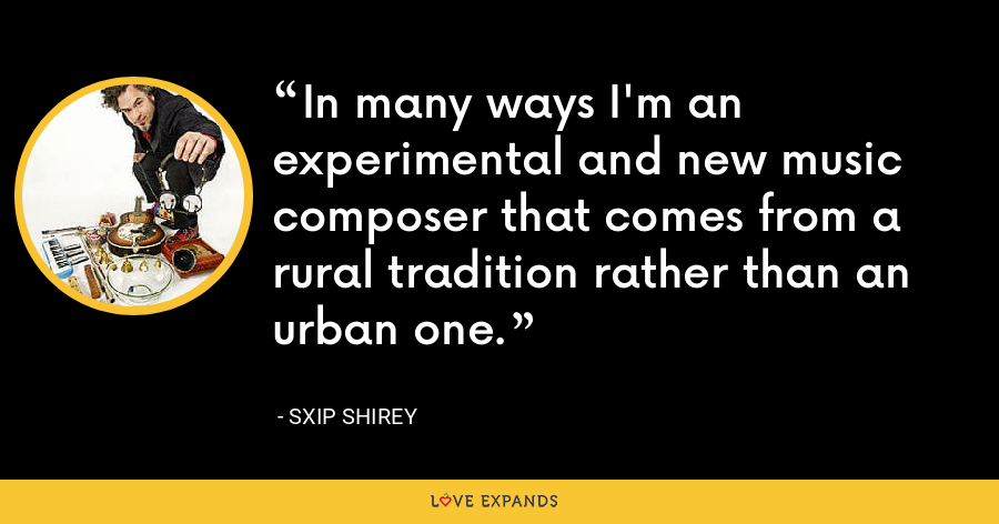In many ways I'm an experimental and new music composer that comes from a rural tradition rather than an urban one. - Sxip Shirey