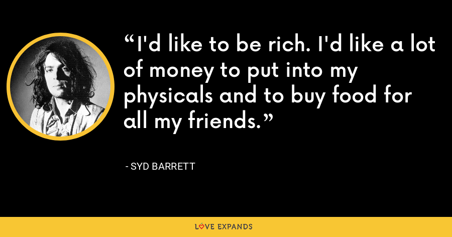 I'd like to be rich. I'd like a lot of money to put into my physicals and to buy food for all my friends. - Syd Barrett