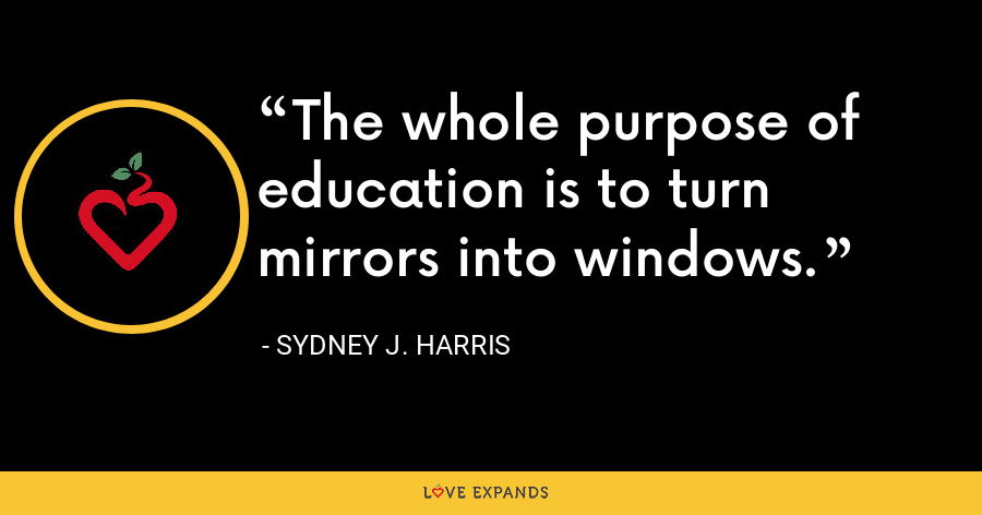The whole purpose of education is to turn mirrors into windows. - Sydney J. Harris
