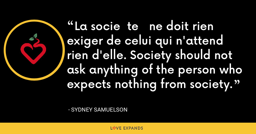 La socie  te   ne doit rien exiger de celui qui n'attend rien d'elle. Society should not ask anything of the person who expects nothing from society. - Sydney Samuelson