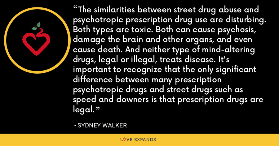 The similarities between street drug abuse and psychotropic prescription drug use are disturbing. Both types are toxic. Both can cause psychosis, damage the brain and other organs, and even cause death. And neither type of mind-altering drugs, legal or illegal, treats disease. It's important to recognize that the only significant difference between many prescription psychotropic drugs and street drugs such as speed and downers is that prescription drugs are legal. - Sydney Walker