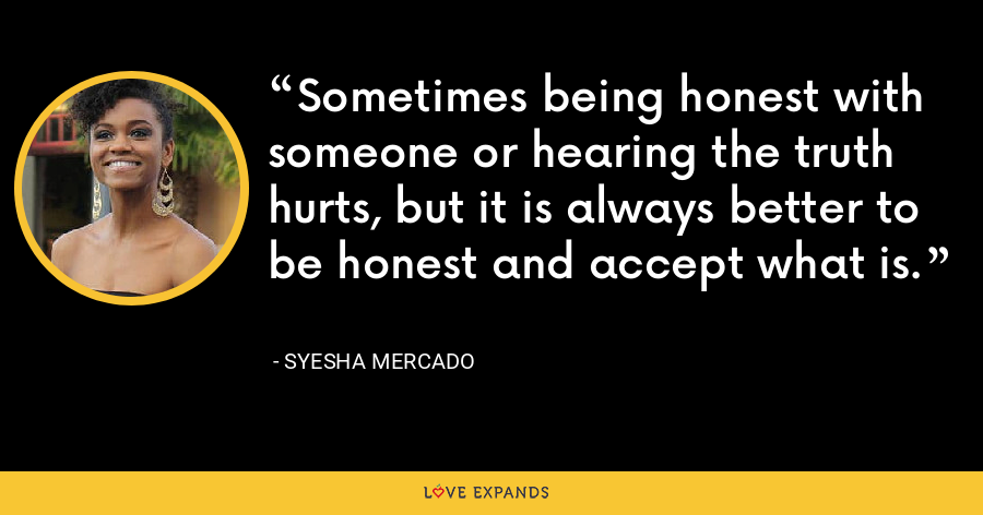 Sometimes being honest with someone or hearing the truth hurts, but it is always better to be honest and accept what is. - Syesha Mercado