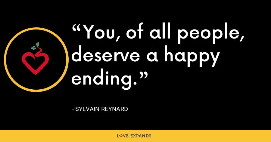 You, of all people, deserve a happy ending. - Sylvain Reynard