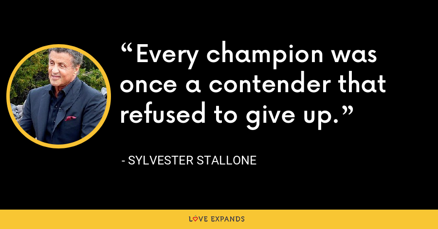 Every champion was once a contender that refused to give up. - Sylvester Stallone
