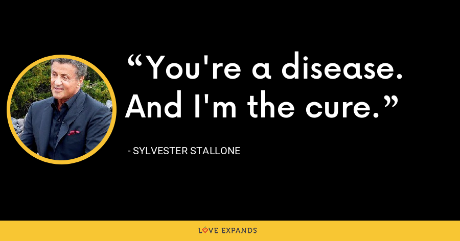 You're a disease. And I'm the cure. - Sylvester Stallone