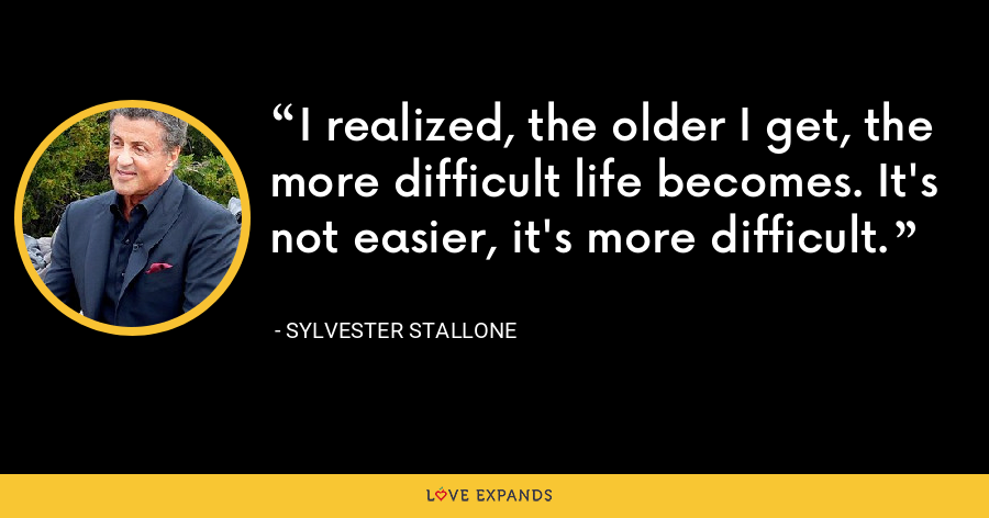 I realized, the older I get, the more difficult life becomes. It's not easier, it's more difficult. - Sylvester Stallone