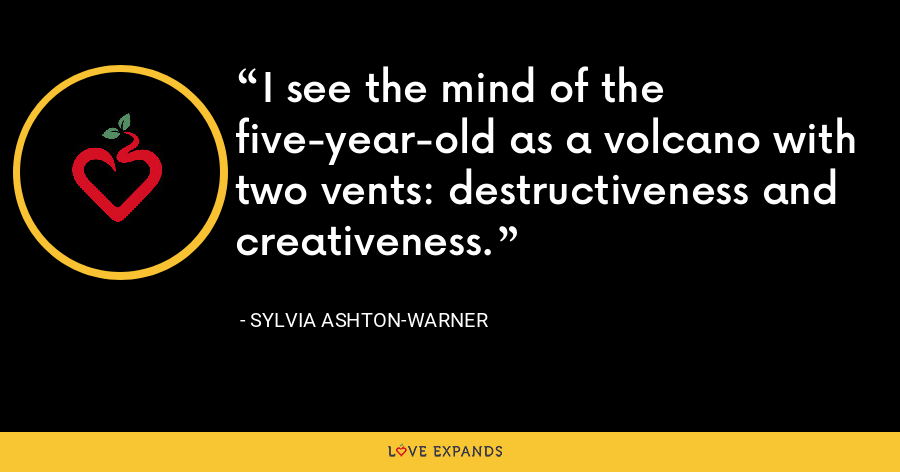 I see the mind of the five-year-old as a volcano with two vents: destructiveness and creativeness. - Sylvia Ashton-Warner
