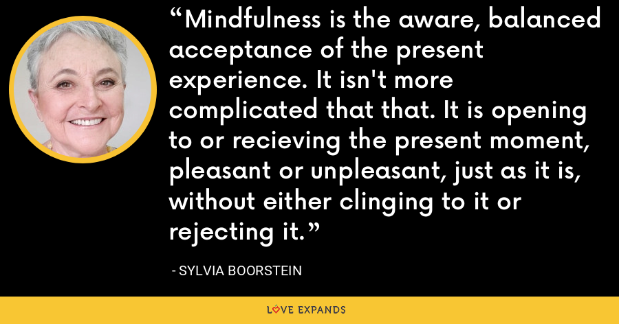 Mindfulness is the aware, balanced acceptance of the present experience. It isn't more complicated that that. It is opening to or recieving the present moment, pleasant or unpleasant, just as it is, without either clinging to it or rejecting it. - Sylvia Boorstein