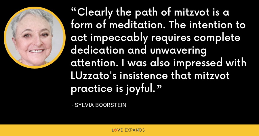 Clearly the path of mitzvot is a form of meditation. The intention to act impeccably requires complete dedication and unwavering attention. I was also impressed with LUzzato's insistence that mitzvot practice is joyful. - Sylvia Boorstein