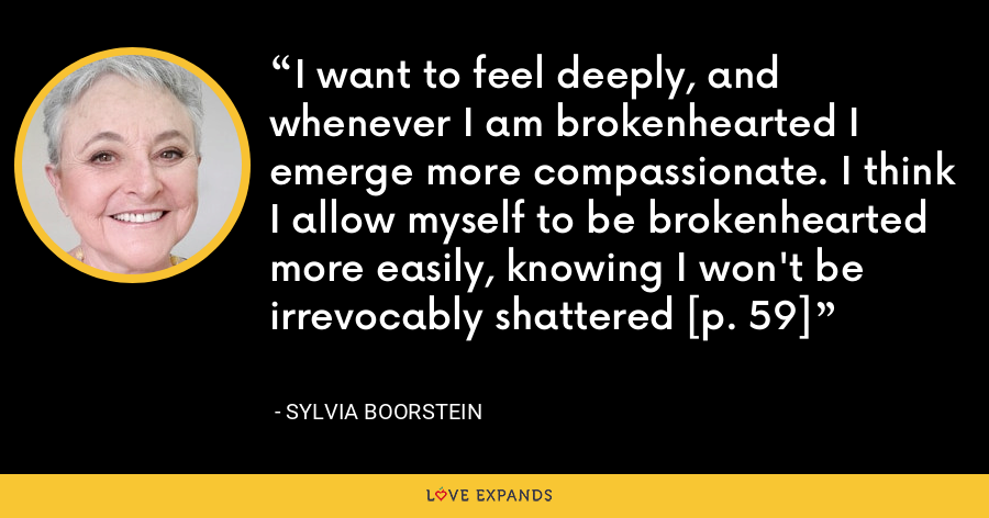 I want to feel deeply, and whenever I am brokenhearted I emerge more compassionate. I think I allow myself to be brokenhearted more easily, knowing I won't be irrevocably shattered [p. 59] - Sylvia Boorstein