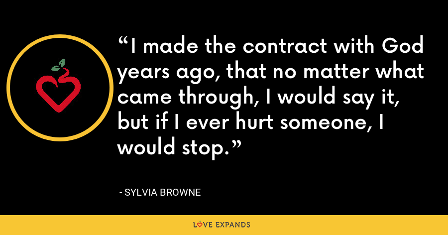 I made the contract with God years ago, that no matter what came through, I would say it, but if I ever hurt someone, I would stop. - Sylvia Browne