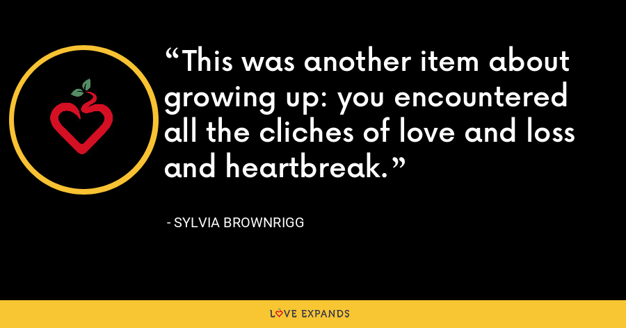 This was another item about growing up: you encountered all the cliches of love and loss and heartbreak. - Sylvia Brownrigg