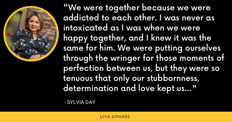 We were together because we were addicted to each other. I was never as intoxicated as I was when we were happy together, and I knew it was the same for him. We were putting ourselves through the wringer for those moments of perfection between us, but they were so tenuous that only our stubbornness, determination and love kept us fighting for them. - Sylvia Day
