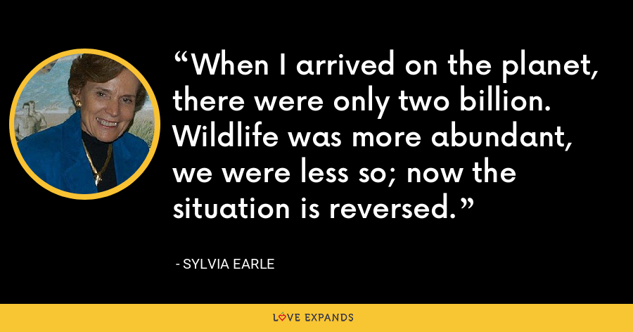 When I arrived on the planet, there were only two billion. Wildlife was more abundant, we were less so; now the situation is reversed. - Sylvia Earle