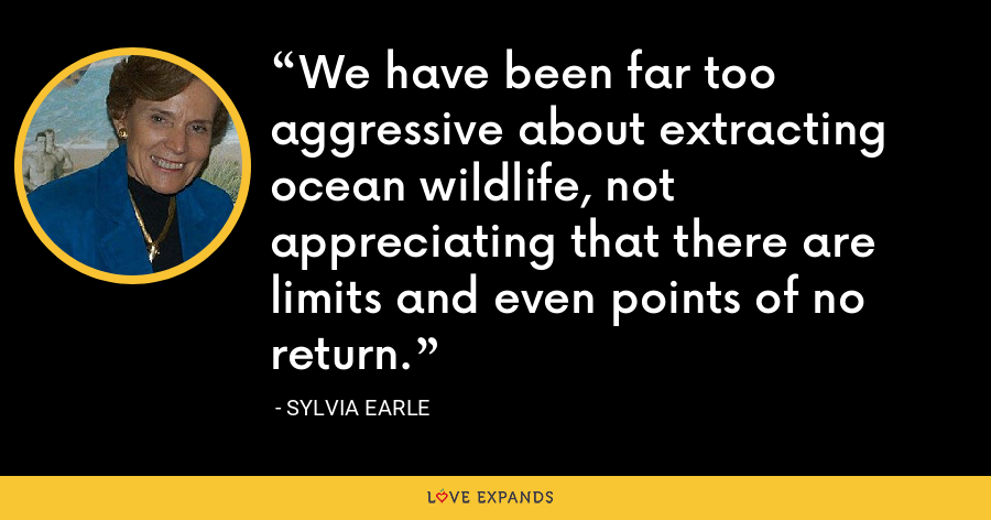 We have been far too aggressive about extracting ocean wildlife, not appreciating that there are limits and even points of no return. - Sylvia Earle