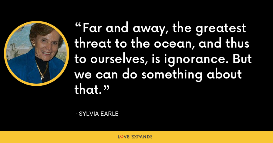 Far and away, the greatest threat to the ocean, and thus to ourselves, is ignorance. But we can do something about that. - Sylvia Earle