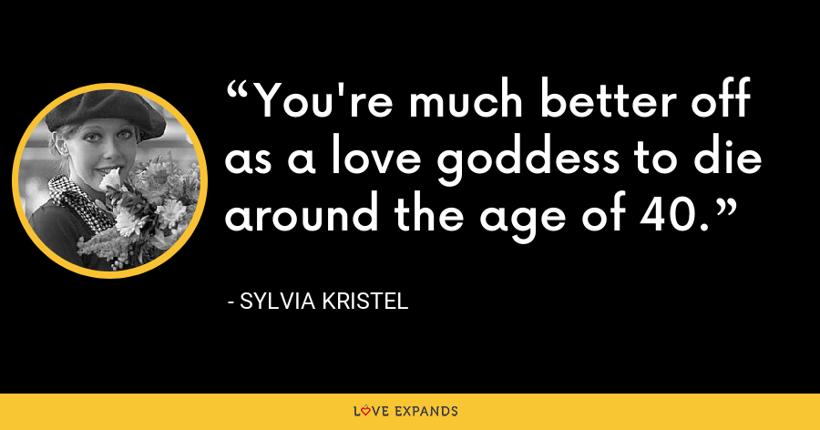 You're much better off as a love goddess to die around the age of 40. - Sylvia Kristel