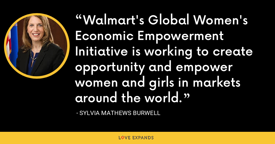 Walmart's Global Women's Economic Empowerment Initiative is working to create opportunity and empower women and girls in markets around the world. - Sylvia Mathews Burwell