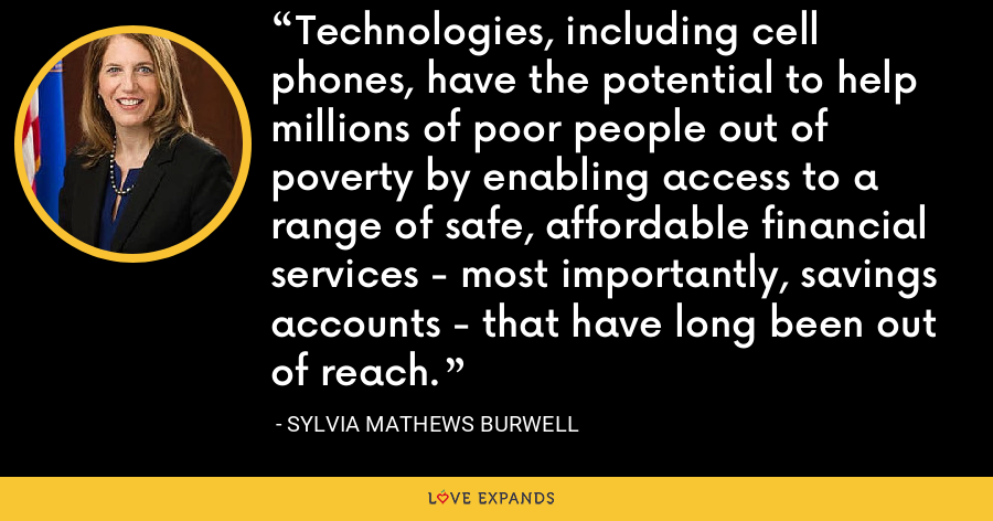 Technologies, including cell phones, have the potential to help millions of poor people out of poverty by enabling access to a range of safe, affordable financial services - most importantly, savings accounts - that have long been out of reach. - Sylvia Mathews Burwell