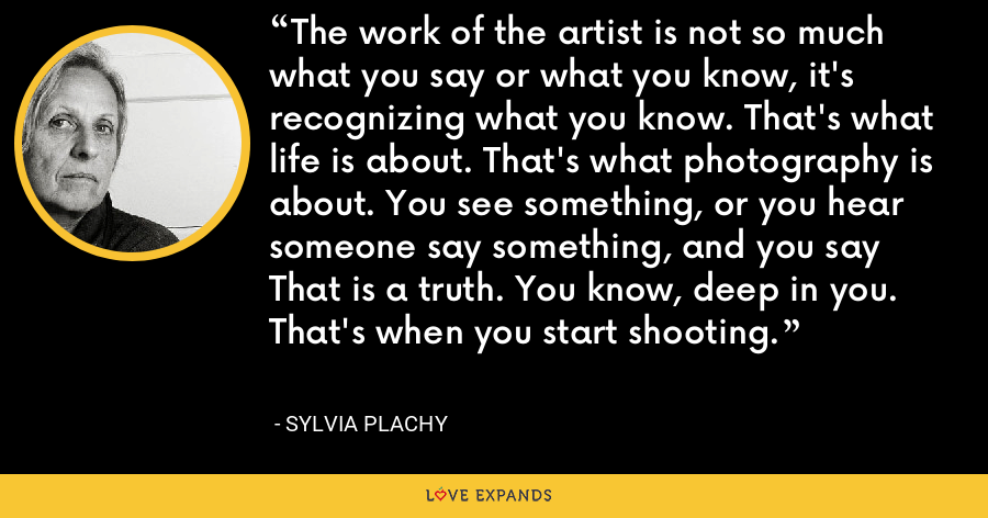 The work of the artist is not so much what you say or what you know, it's recognizing what you know. That's what life is about. That's what photography is about. You see something, or you hear someone say something, and you say That is a truth. You know, deep in you. That's when you start shooting. - Sylvia Plachy