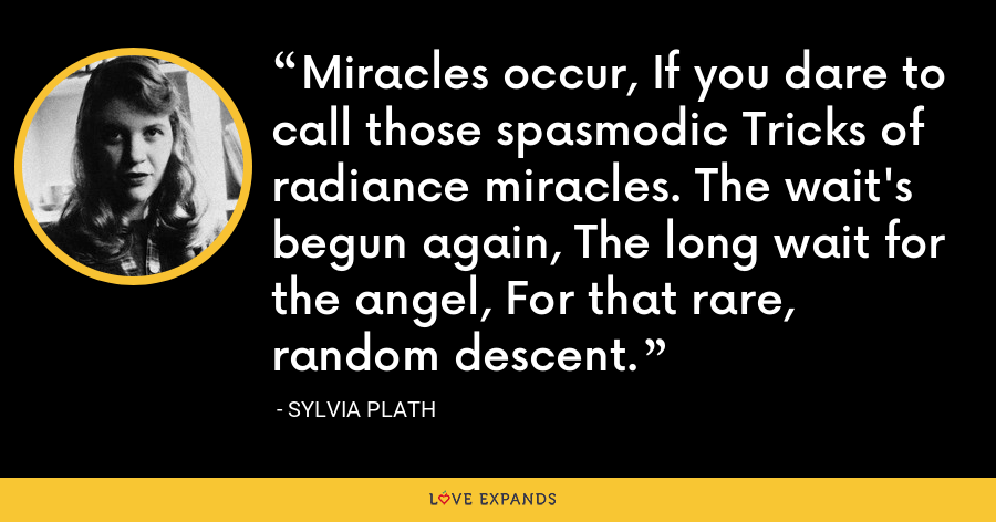 Miracles occur, If you dare to call those spasmodic Tricks of radiance miracles. The wait's begun again, The long wait for the angel, For that rare, random descent. - Sylvia Plath