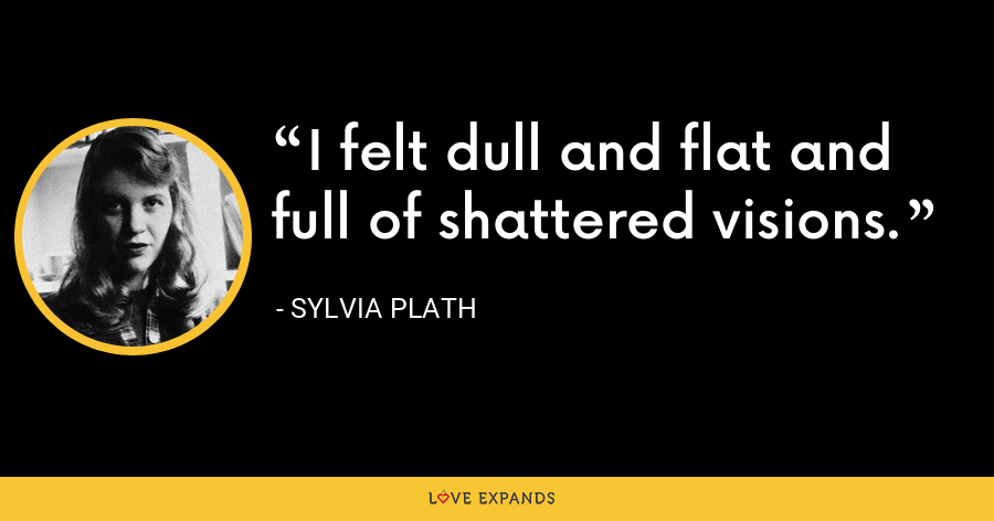 I felt dull and flat and full of shattered visions. - Sylvia Plath