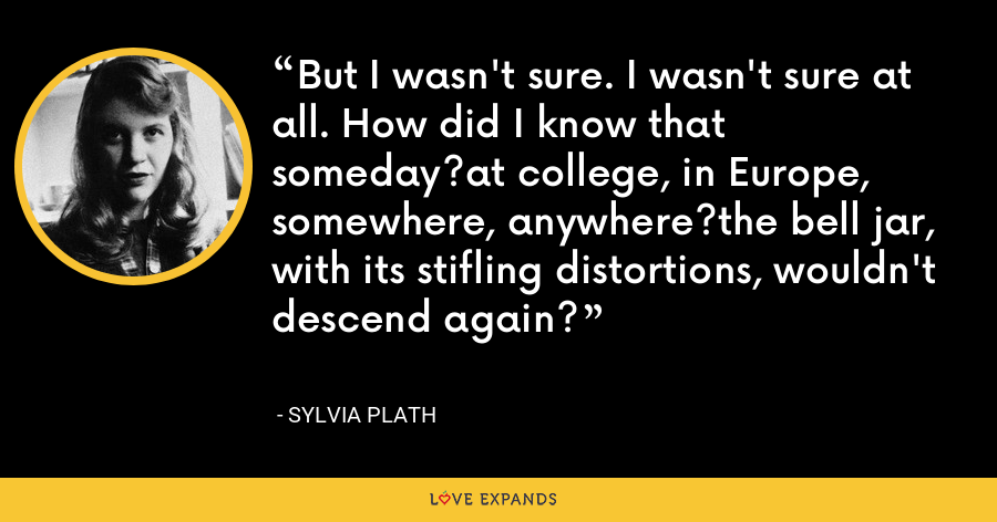But I wasn't sure. I wasn't sure at all. How did I know that someday?at college, in Europe, somewhere, anywhere?the bell jar, with its stifling distortions, wouldn't descend again? - Sylvia Plath