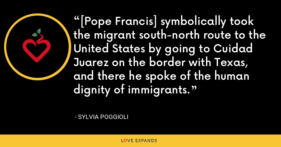 [Pope Francis] symbolically took the migrant south-north route to the United States by going to Cuidad Juarez on the border with Texas, and there he spoke of the human dignity of immigrants. - Sylvia Poggioli