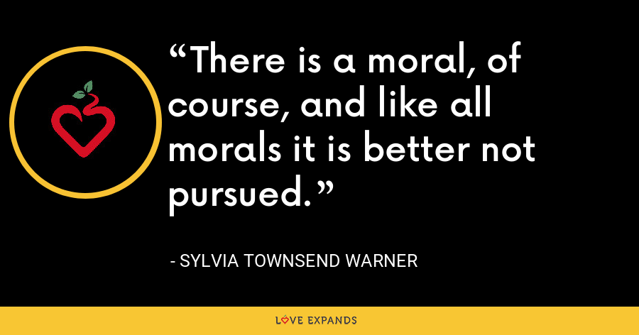 There is a moral, of course, and like all morals it is better not pursued. - Sylvia Townsend Warner
