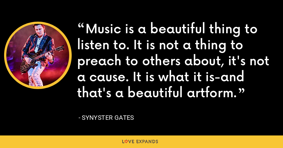 Music is a beautiful thing to listen to. It is not a thing to preach to others about, it's not a cause. It is what it is-and that's a beautiful artform. - Synyster Gates