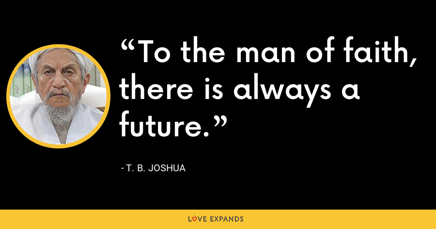To the man of faith, there is always a future. - T. B. Joshua