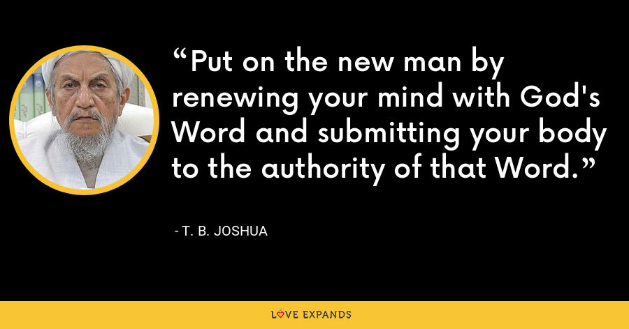 Put on the new man by renewing your mind with God's Word and submitting your body to the authority of that Word. - T. B. Joshua