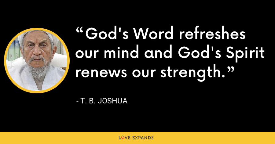 God's Word refreshes our mind and God's Spirit renews our strength. - T. B. Joshua