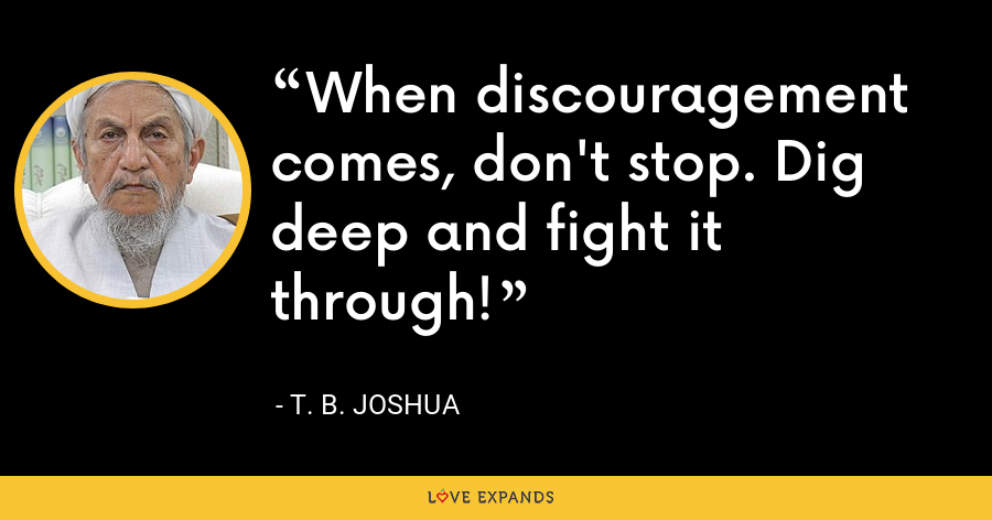 When discouragement comes, don't stop. Dig deep and fight it through! - T. B. Joshua