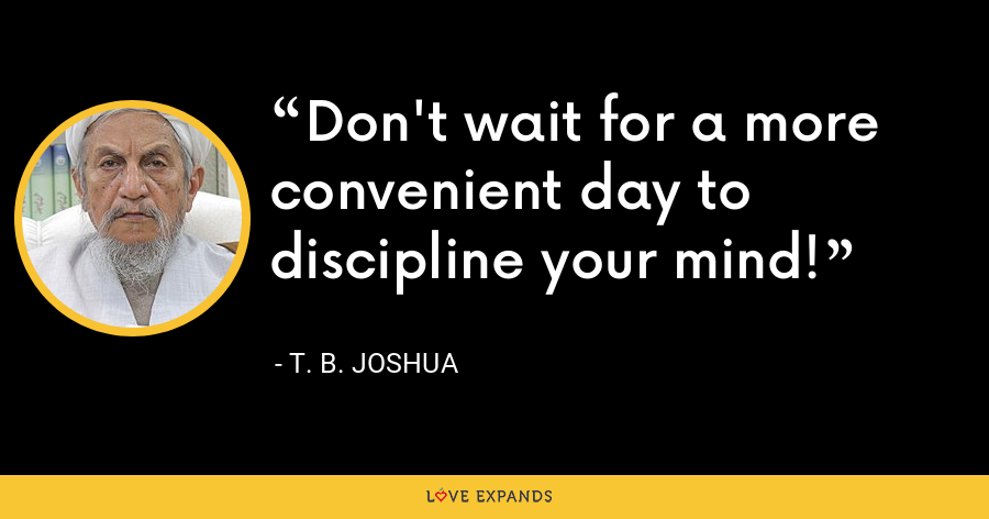 Don't wait for a more convenient day to discipline your mind! - T. B. Joshua