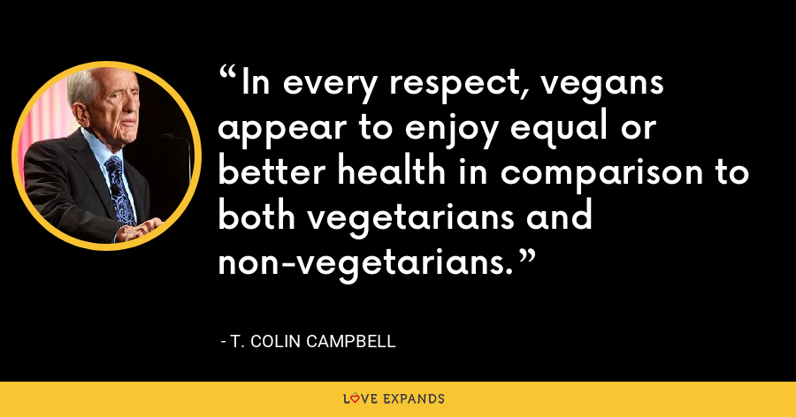 In every respect, vegans appear to enjoy equal or better health in comparison to both vegetarians and non-vegetarians. - T. Colin Campbell