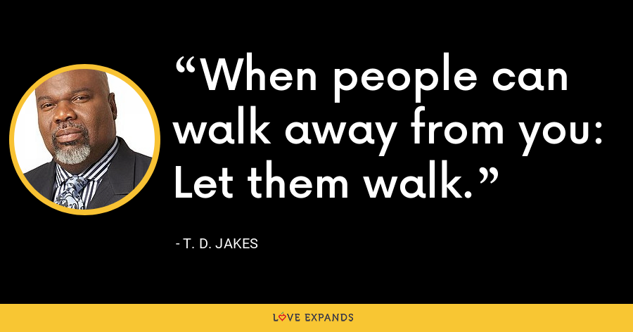 When people can walk away from you: Let them walk. - T. D. Jakes