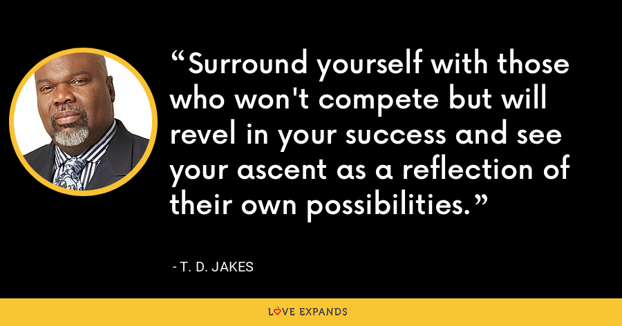 Surround yourself with those who won't compete but will revel in your success and see your ascent as a reflection of their own possibilities. - T. D. Jakes