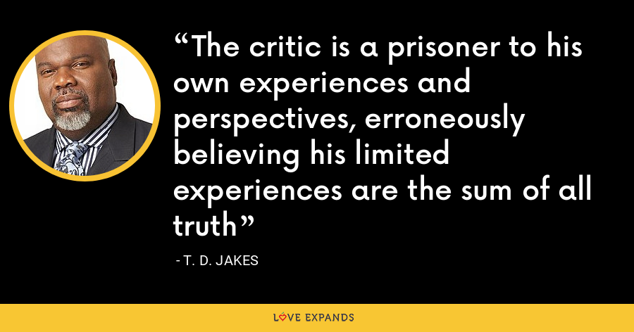 The critic is a prisoner to his own experiences and perspectives, erroneously believing his limited experiences are the sum of all truth - T. D. Jakes